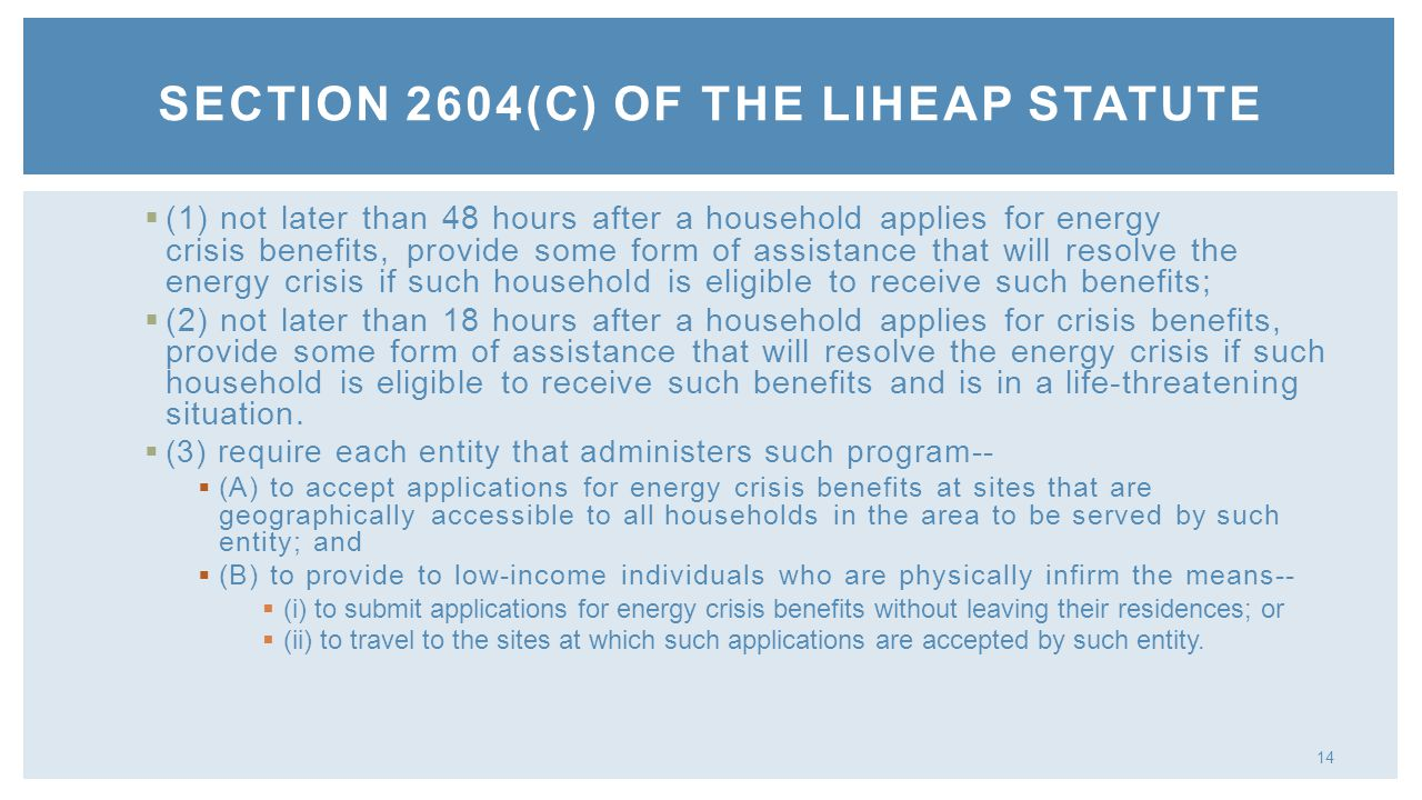 14 (1) not later than 48 hours after a household applies for energy crisis benefits, provide some form of assistance that will resolve the energy crisis if such household is eligible to receive such benefits; (2) not later than 18 hours after a household applies for crisis benefits, provide some form of assistance that will resolve the energy crisis if such household is eligible to receive such benefits and is in a life-threatening situation.