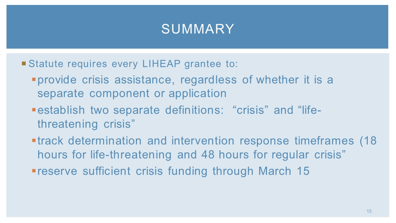 15 Statute requires every LIHEAP grantee to: provide crisis assistance, regardless of whether it is a separate component or application establish two separate definitions: crisis and life- threatening crisis track determination and intervention response timeframes (18 hours for life-threatening and 48 hours for regular crisis reserve sufficient crisis funding through March 15 SUMMARY