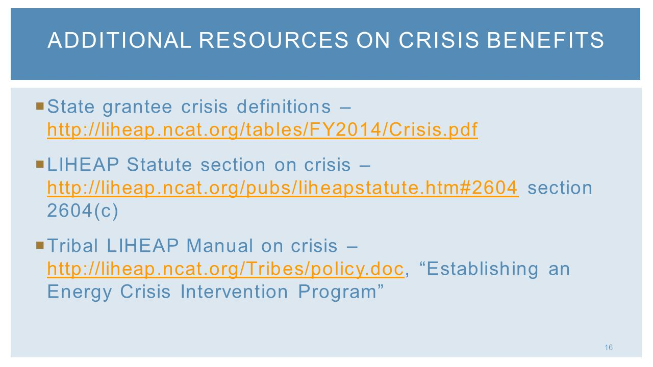 16 State grantee crisis definitions – http://liheap.ncat.org/tables/FY2014/Crisis.pdf http://liheap.ncat.org/tables/FY2014/Crisis.pdf LIHEAP Statute section on crisis – http://liheap.ncat.org/pubs/liheapstatute.htm#2604 section 2604(c) http://liheap.ncat.org/pubs/liheapstatute.htm#2604 Tribal LIHEAP Manual on crisis – http://liheap.ncat.org/Tribes/policy.doc, Establishing an Energy Crisis Intervention Program http://liheap.ncat.org/Tribes/policy.doc ADDITIONAL RESOURCES ON CRISIS BENEFITS