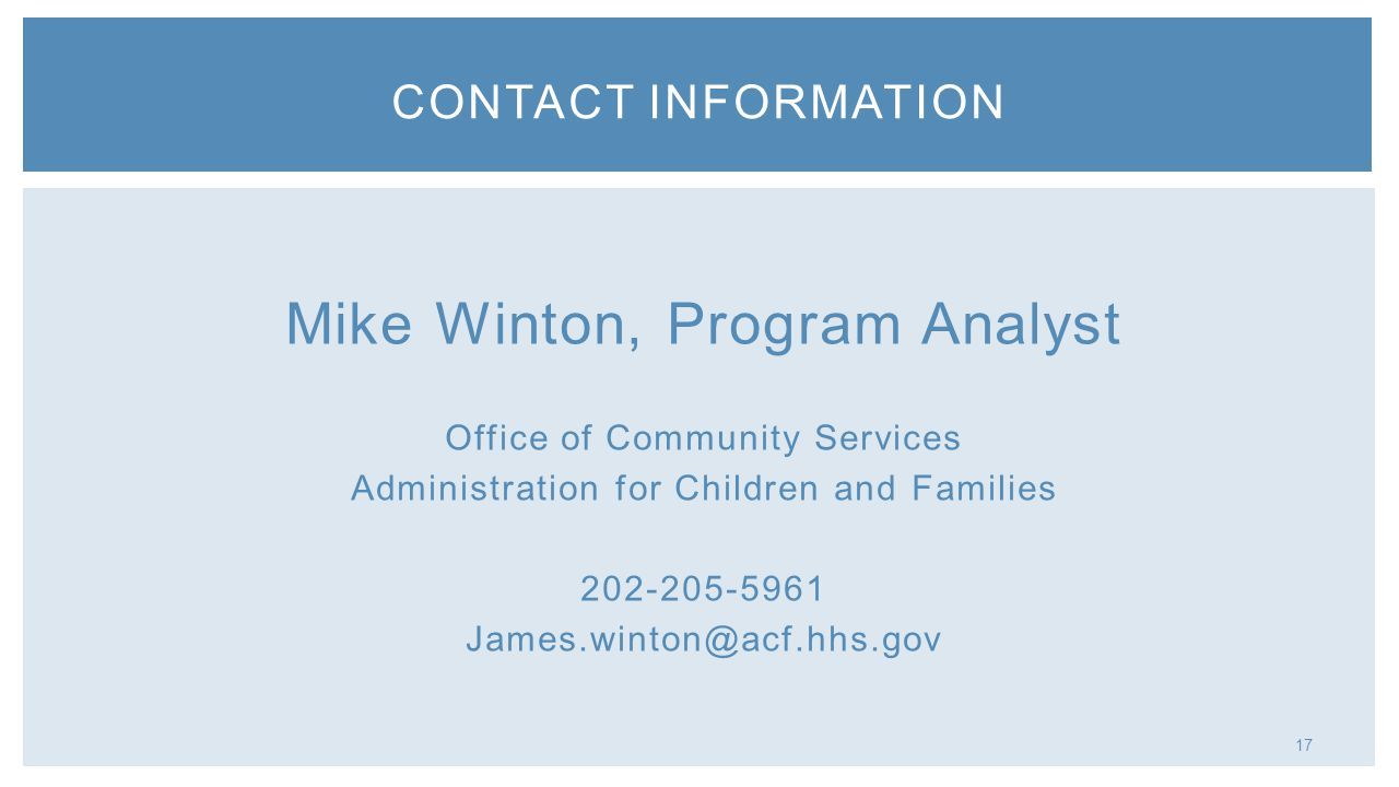 17 Mike Winton, Program Analyst Office of Community Services Administration for Children and Families 202-205-5961 James.winton@acf.hhs.gov CONTACT INFORMATION