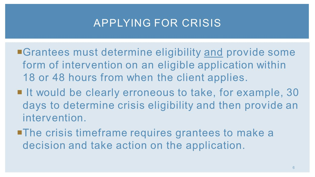 6 Grantees must determine eligibility and provide some form of intervention on an eligible application within 18 or 48 hours from when the client appl