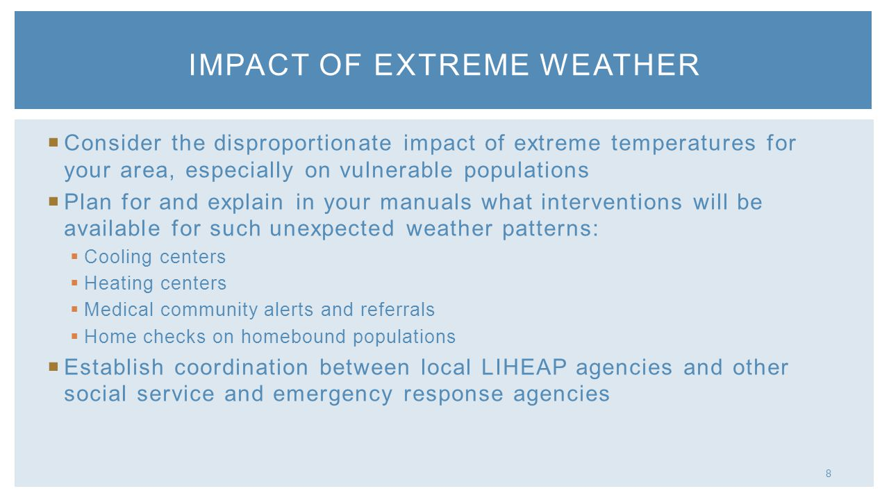 8 Consider the disproportionate impact of extreme temperatures for your area, especially on vulnerable populations Plan for and explain in your manuals what interventions will be available for such unexpected weather patterns: Cooling centers Heating centers Medical community alerts and referrals Home checks on homebound populations Establish coordination between local LIHEAP agencies and other social service and emergency response agencies IMPACT OF EXTREME WEATHER