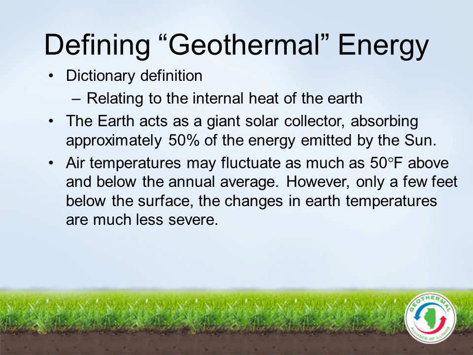 Defining Geothermal Energy Dictionary definition –Relating to the internal heat of the earth The Earth acts as a giant solar collector, absorbing approximately 50% of the energy emitted by the Sun.