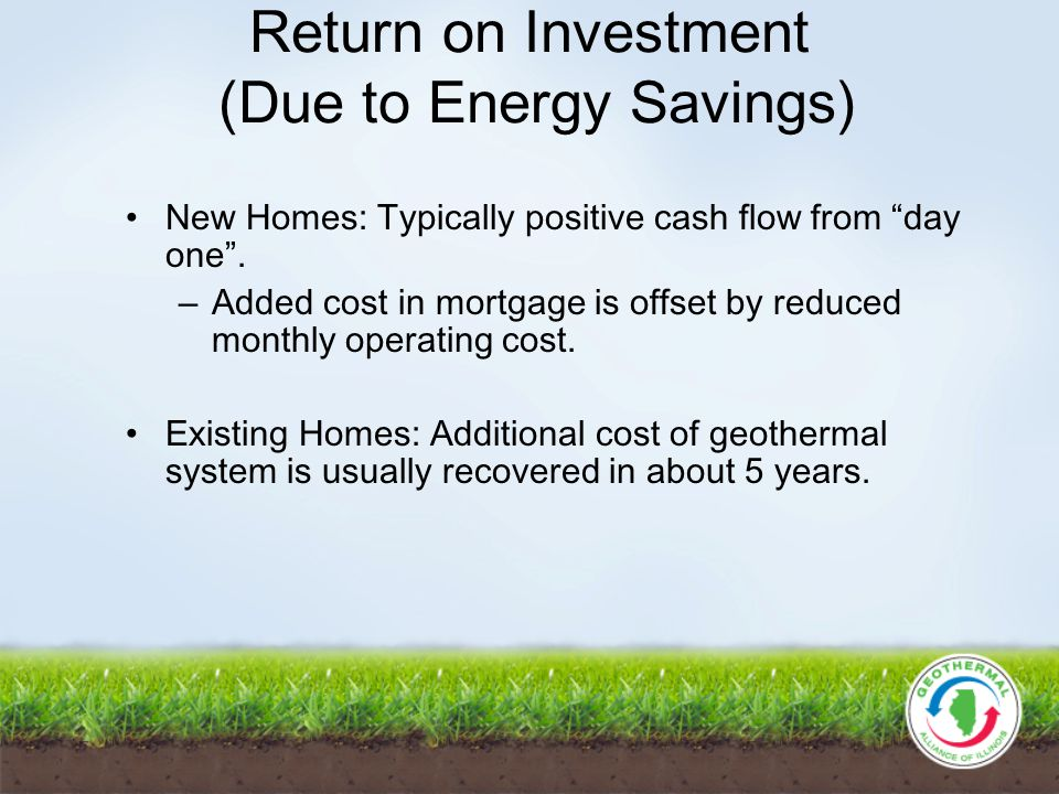 Return on Investment (Due to Energy Savings) New Homes: Typically positive cash flow from day one.