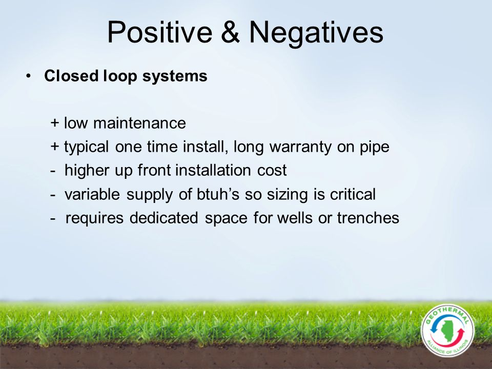 Positive & Negatives Closed loop systems + low maintenance + typical one time install, long warranty on pipe - higher up front installation cost - variable supply of btuhs so sizing is critical -requires dedicated space for wells or trenches