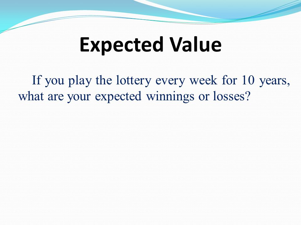 Expected Value If you play the lottery every week for 10 years, what are your expected winnings or losses?