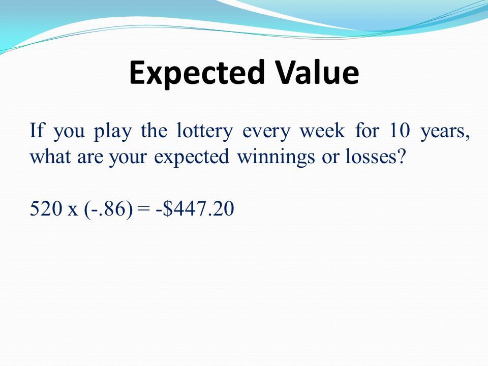 Expected Value If you play the lottery every week for 10 years, what are your expected winnings or losses? 520 x (-.86) = -$447.20