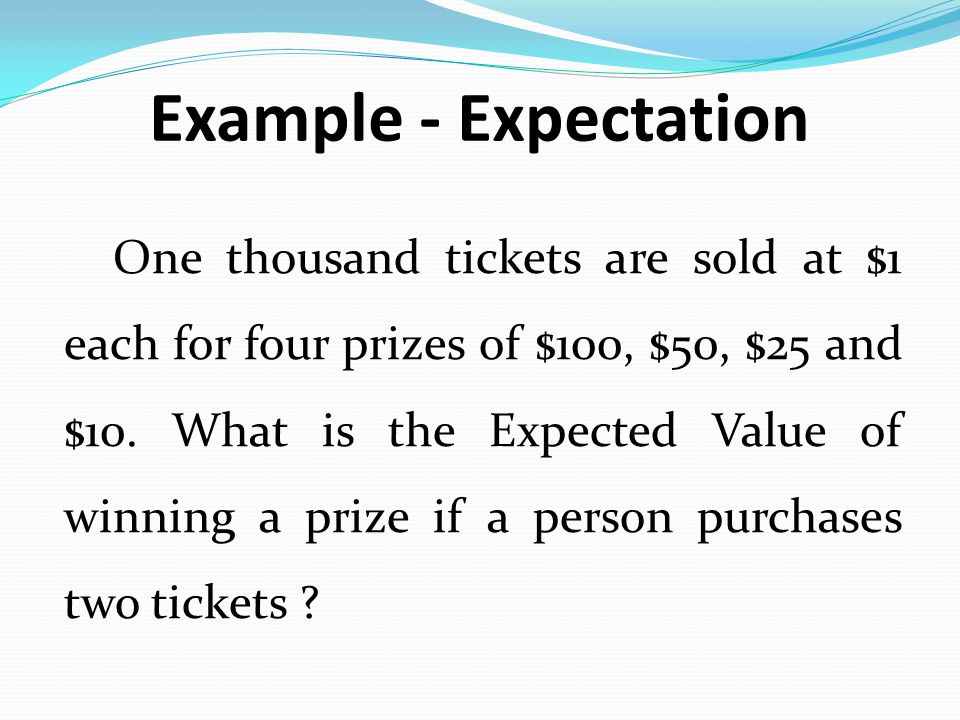Example - Expectation One thousand tickets are sold at $1 each for four prizes of $100, $50, $25 and $10. What is the Expected Value of winning a priz