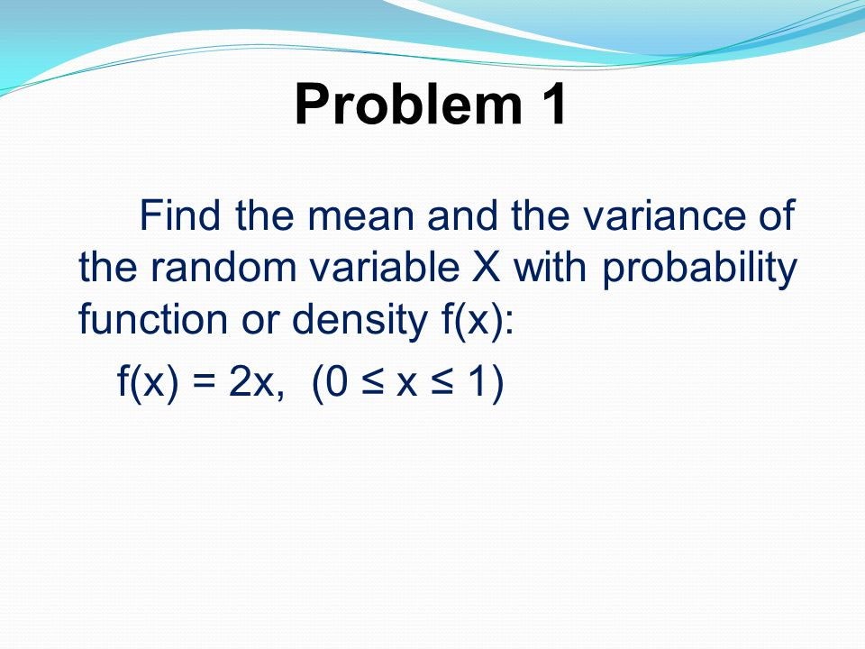 Problem 1 Find the mean and the variance of the random variable X with probability function or density f(x): f(x) = 2x, (0 x 1)