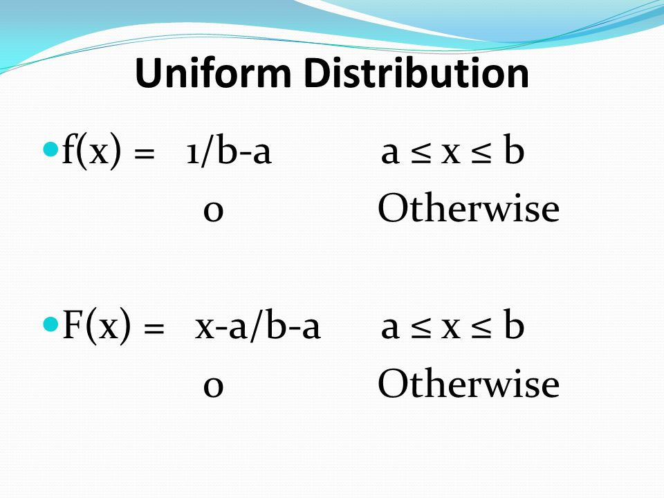 Uniform Distribution f(x) = 1/b-a a x b 0 Otherwise F(x) = x-a/b-a a x b 0 Otherwise