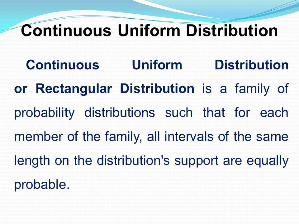 Continuous Uniform Distribution Continuous Uniform Distribution or Rectangular Distribution is a family of probability distributions such that for eac