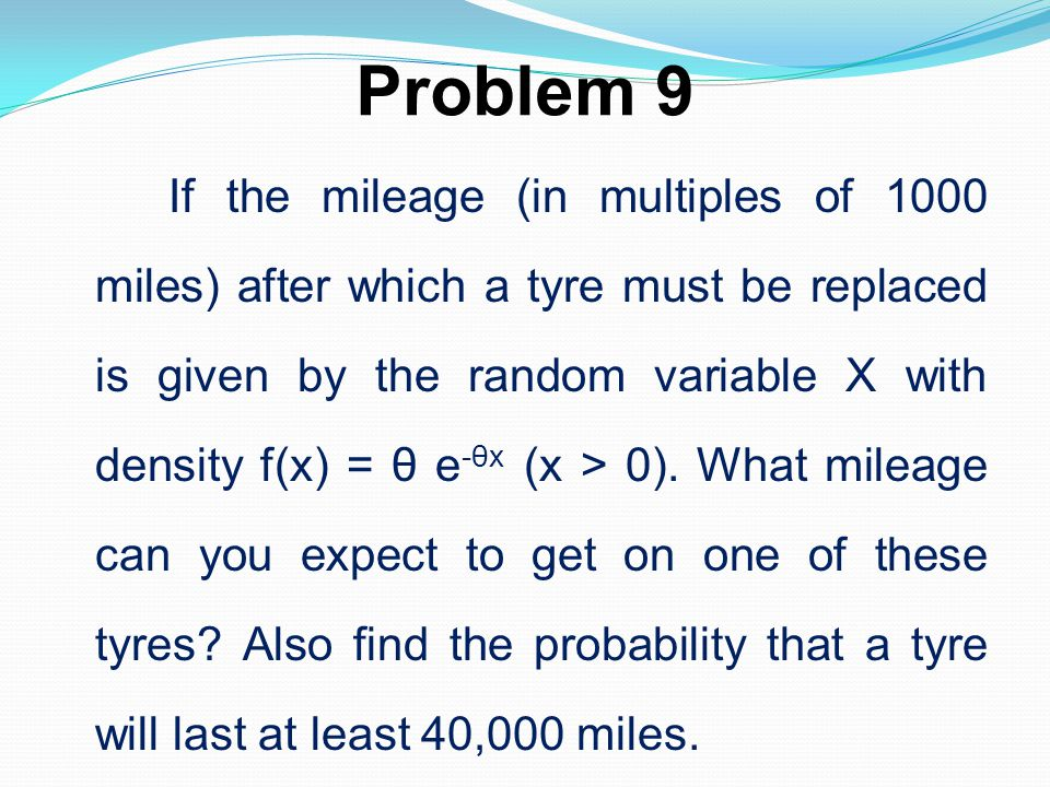 Problem 9 If the mileage (in multiples of 1000 miles) after which a tyre must be replaced is given by the random variable X with density f(x) = θ e -θ