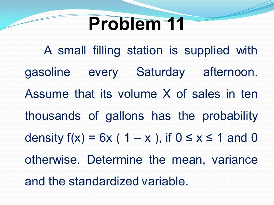 Problem 11 A small filling station is supplied with gasoline every Saturday afternoon. Assume that its volume X of sales in ten thousands of gallons h