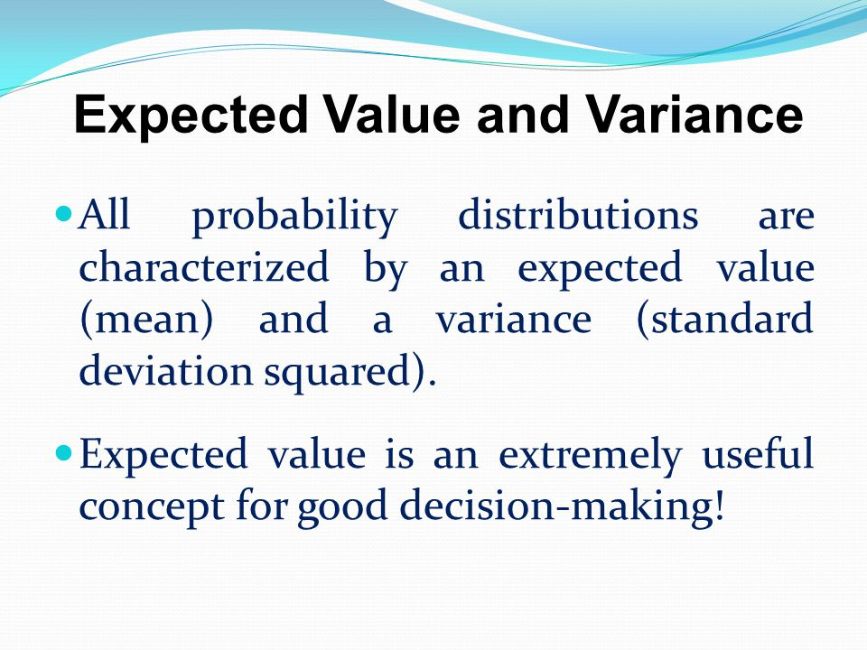 Expected Value and Variance All probability distributions are characterized by an expected value (mean) and a variance (standard deviation squared). E
