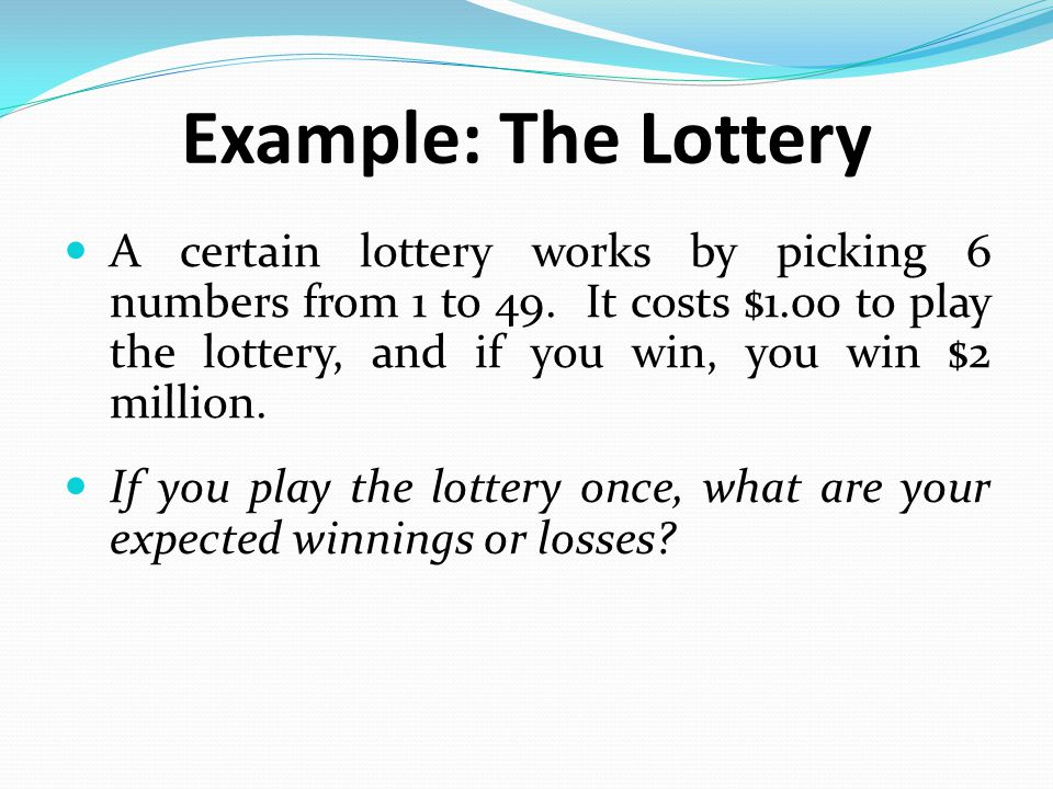 Example: The Lottery A certain lottery works by picking 6 numbers from 1 to 49. It costs $1.00 to play the lottery, and if you win, you win $2 million