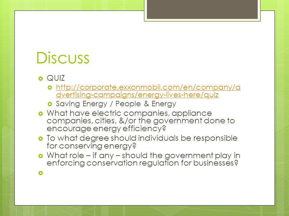 Discuss QUIZ http://corporate.exxonmobil.com/en/company/a dvertising-campaigns/energy-lives-here/quiz http://corporate.exxonmobil.com/en/company/a dvertising-campaigns/energy-lives-here/quiz Saving Energy / People & Energy What have electric companies, appliance companies, cities, &/or the government done to encourage energy efficiency.