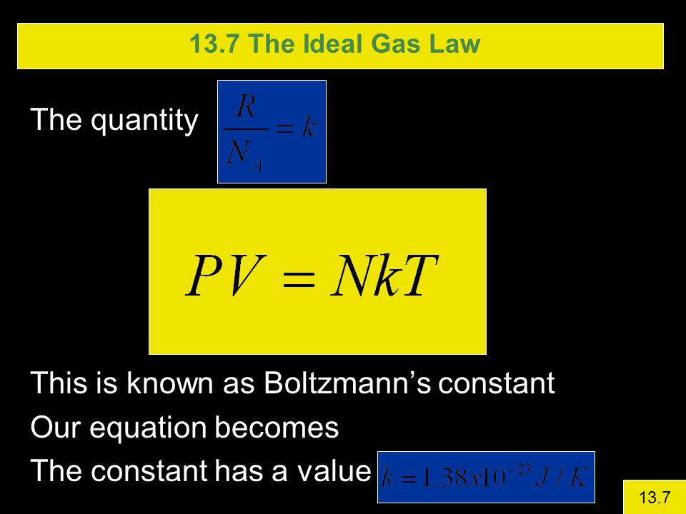 13.7 The Ideal Gas Law The quantity This is known as Boltzmanns constant Our equation becomes The constant has a value 13.7