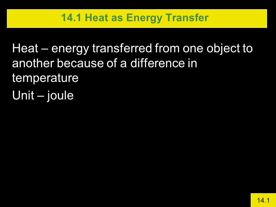 Heat – energy transferred from one object to another because of a difference in temperature Unit – joule 14.1