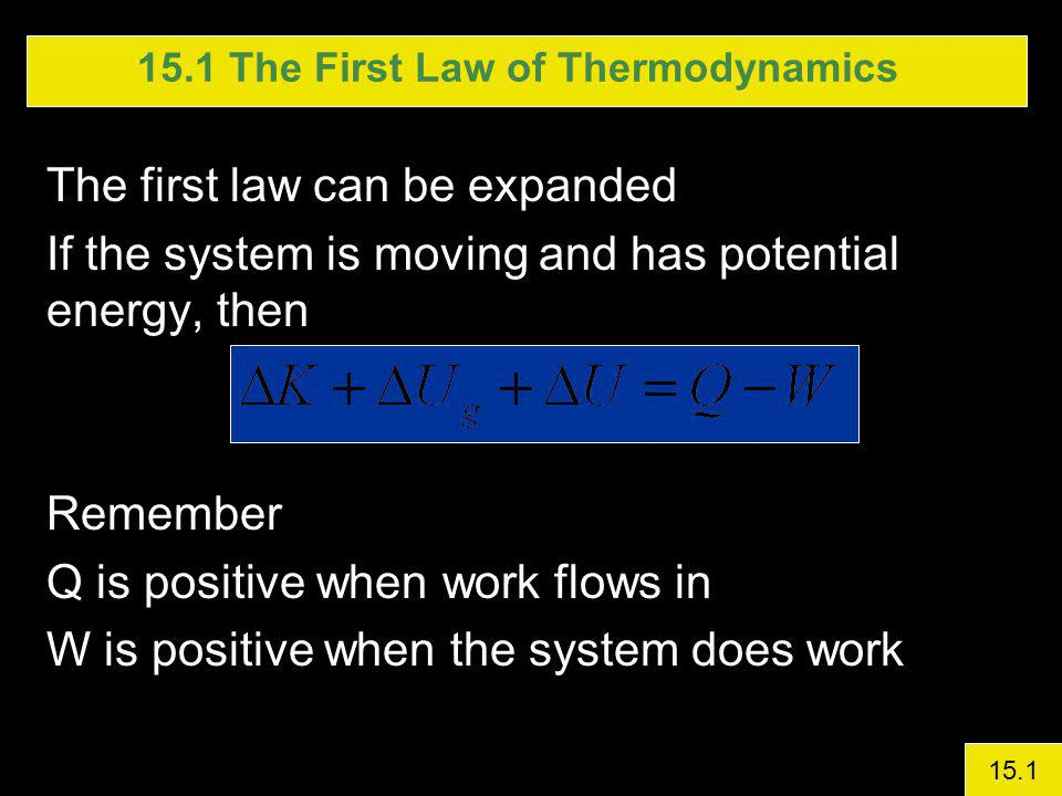 15.1 The First Law of Thermodynamics The first law can be expanded If the system is moving and has potential energy, then Remember Q is positive when work flows in W is positive when the system does work 15.1