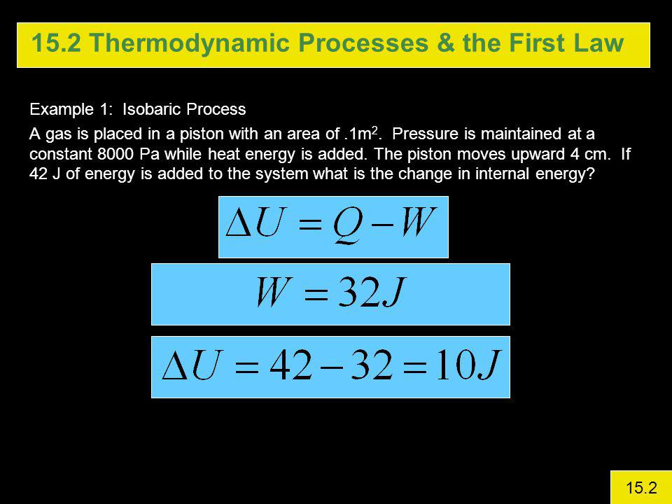 15.2 Thermodynamic Processes & the First Law Example 1: Isobaric Process A gas is placed in a piston with an area of.1m 2.