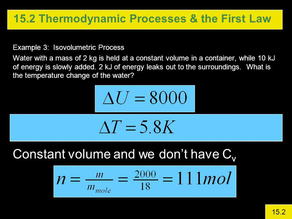 15.2 Thermodynamic Processes & the First Law Example 3: Isovolumetric Process Water with a mass of 2 kg is held at a constant volume in a container, while 10 kJ of energy is slowly added.