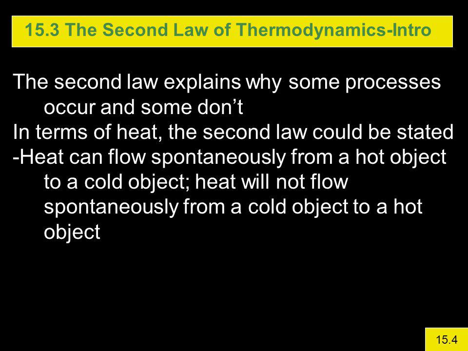 15.3 The Second Law of Thermodynamics-Intro The second law explains why some processes occur and some dont In terms of heat, the second law could be stated -Heat can flow spontaneously from a hot object to a cold object; heat will not flow spontaneously from a cold object to a hot object 15.4