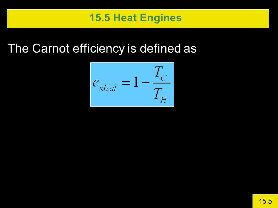 15.5 Heat Engines The Carnot efficiency is defined as 15.5