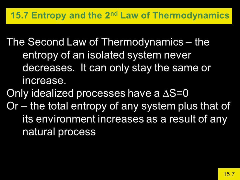 15.7 Entropy and the 2 nd Law of Thermodynamics The Second Law of Thermodynamics – the entropy of an isolated system never decreases.