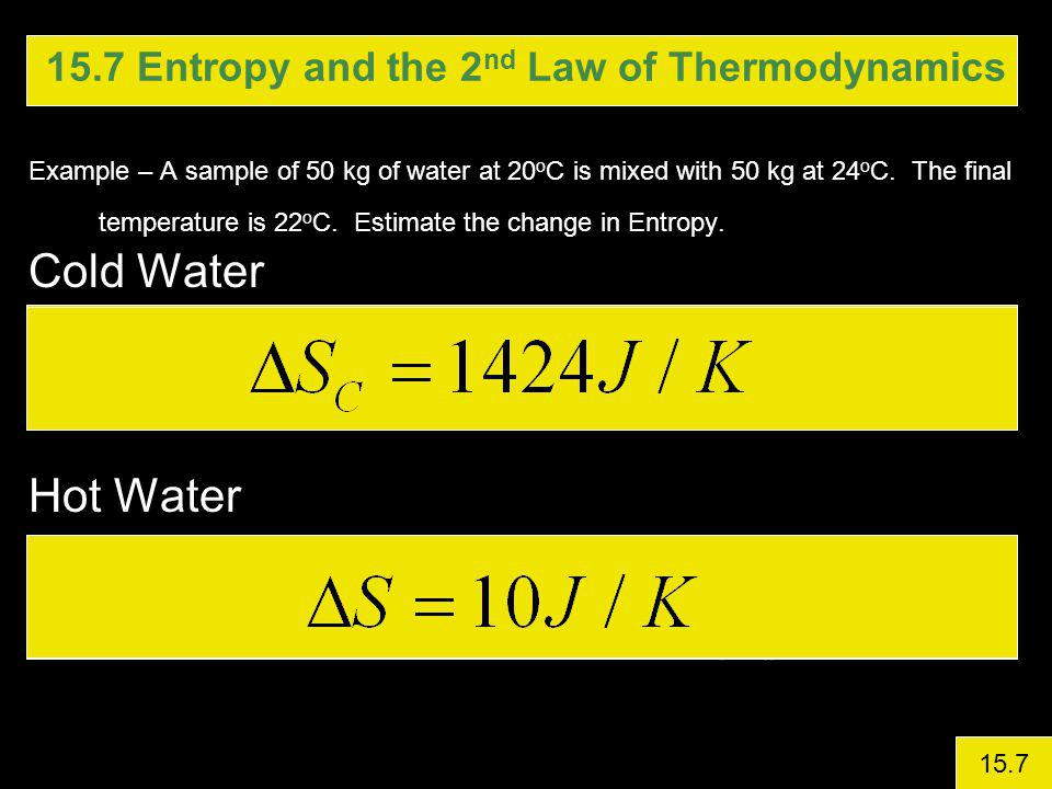 15.7 Entropy and the 2 nd Law of Thermodynamics Example – A sample of 50 kg of water at 20 o C is mixed with 50 kg at 24 o C.