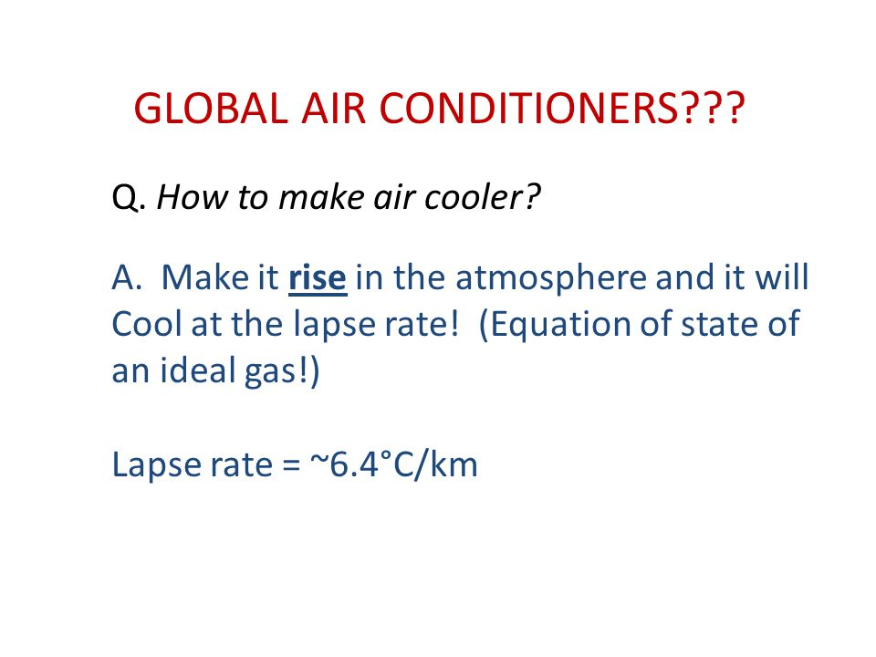GLOBAL AIR CONDITIONERS??? Q. How to make air cooler? A.Make it rise in the atmosphere and it will Cool at the lapse rate! (Equation of state of an id