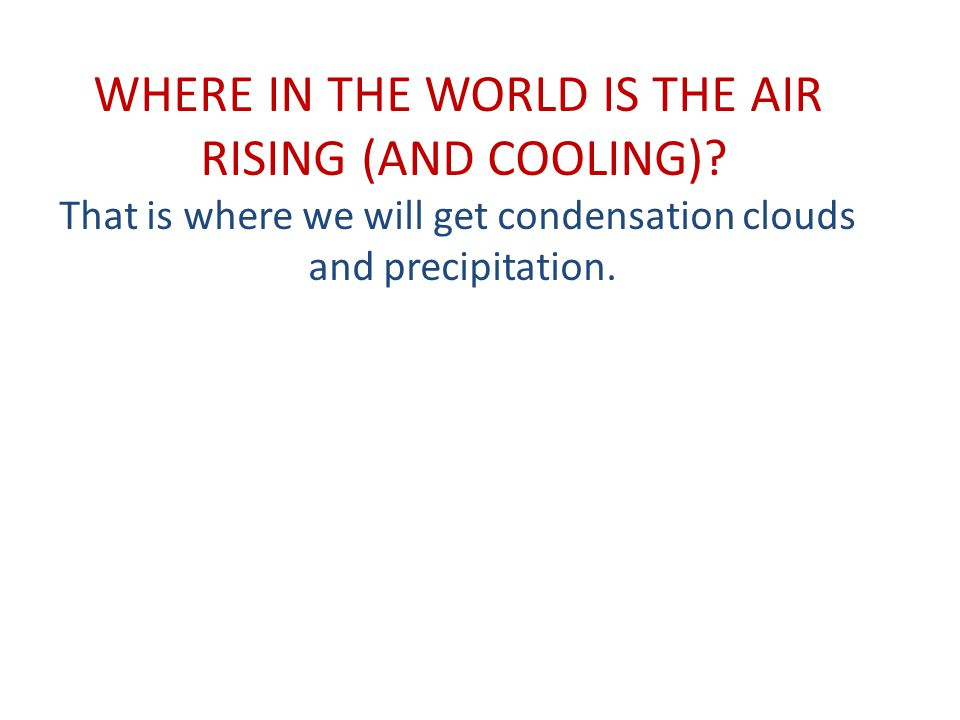 WHERE IN THE WORLD IS THE AIR RISING (AND COOLING)? That is where we will get condensation clouds and precipitation.