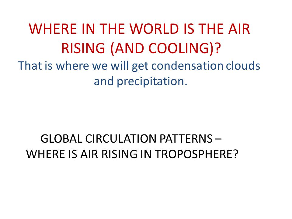 WHERE IN THE WORLD IS THE AIR RISING (AND COOLING)? That is where we will get condensation clouds and precipitation. GLOBAL CIRCULATION PATTERNS – WHE