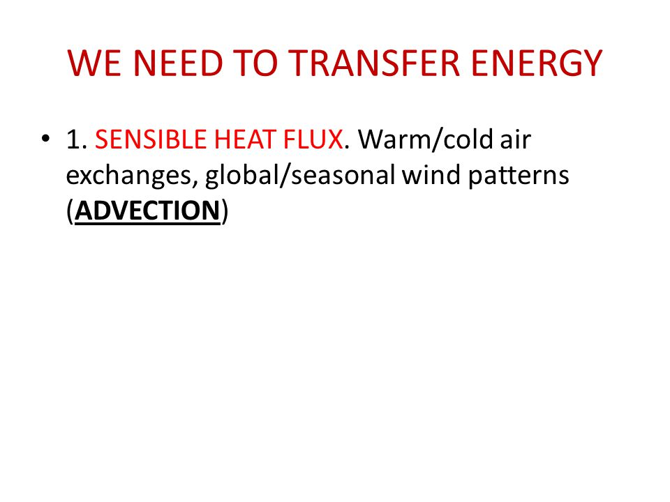 1. SENSIBLE HEAT FLUX. Warm/cold air exchanges, global/seasonal wind patterns (ADVECTION)