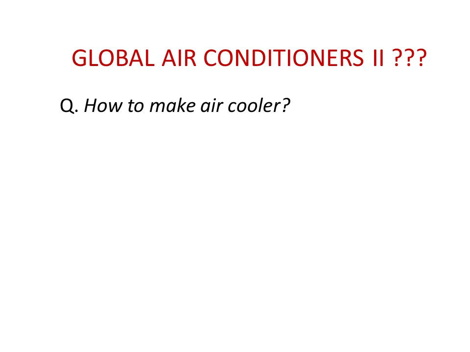 GLOBAL AIR CONDITIONERS II ??? Q. How to make air cooler?