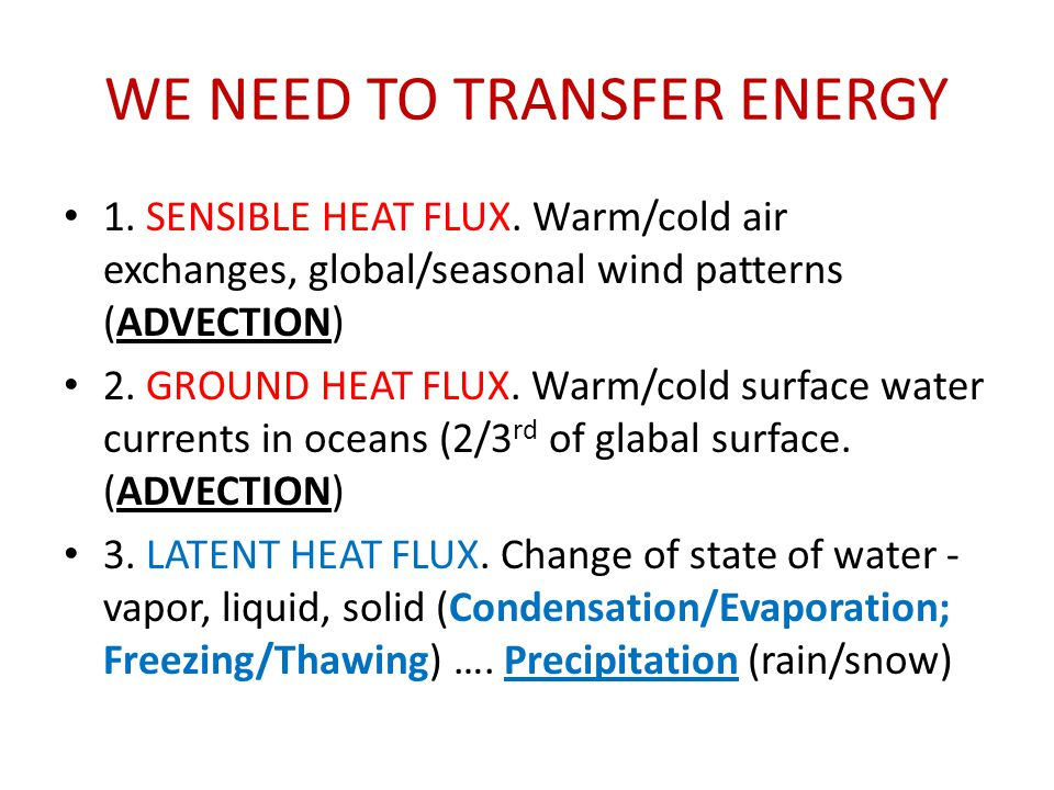 WE NEED TO TRANSFER ENERGY 1. SENSIBLE HEAT FLUX. Warm/cold air exchanges, global/seasonal wind patterns (ADVECTION) 2. GROUND HEAT FLUX. Warm/cold su