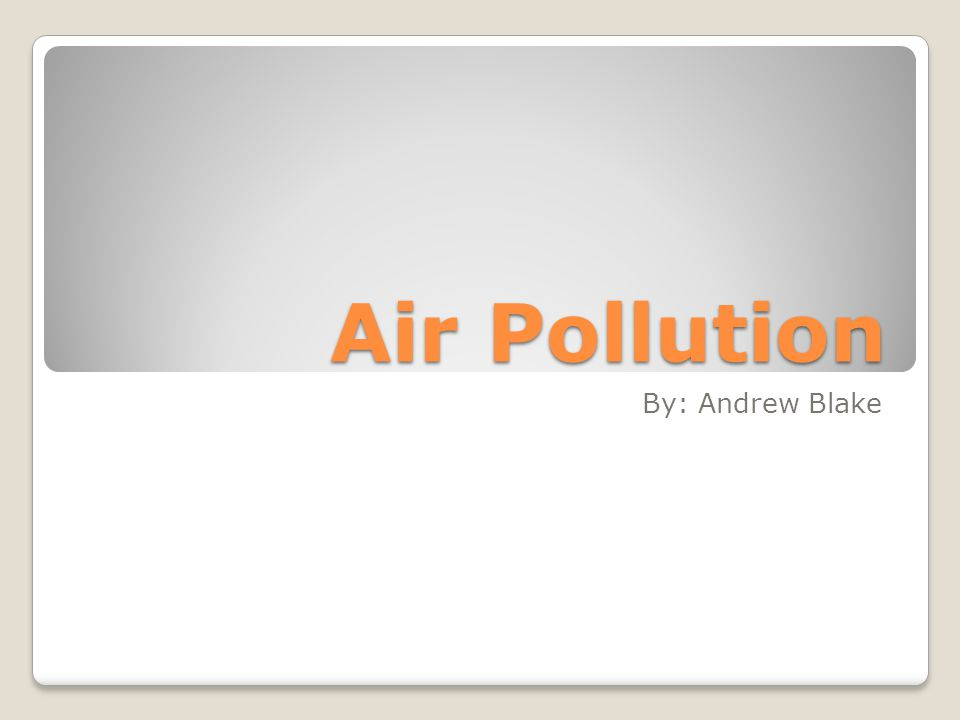 Air Pollution By: Andrew Blake