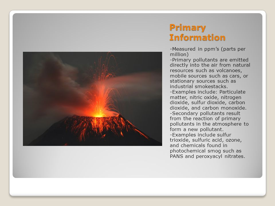 Primary Information -Measured in ppms (parts per million) -Primary pollutants are emitted directly into the air from natural resources such as volcano