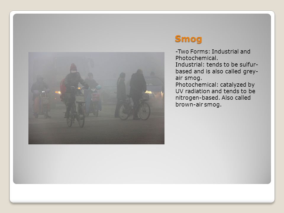 Smog -Two Forms: Industrial and Photochemical.