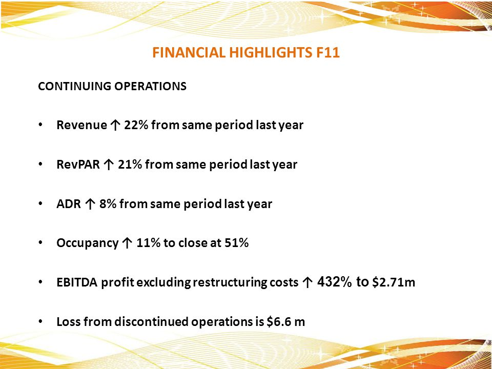 FINANCIAL HIGHLIGHTS F11 CONTINUING OPERATIONS Revenue 22% from same period last year RevPAR 21% from same period last year ADR 8% from same period la