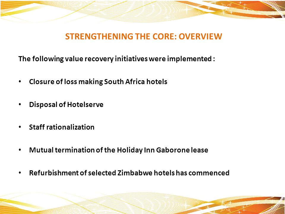 STRENGTHENING THE CORE: OVERVIEW The following value recovery initiatives were implemented : Closure of loss making South Africa hotels Disposal of Ho
