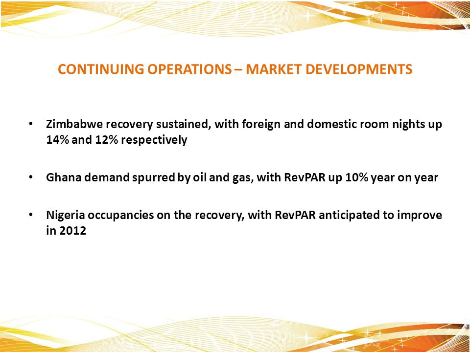CONTINUING OPERATIONS – MARKET DEVELOPMENTS Zimbabwe recovery sustained, with foreign and domestic room nights up 14% and 12% respectively Ghana deman