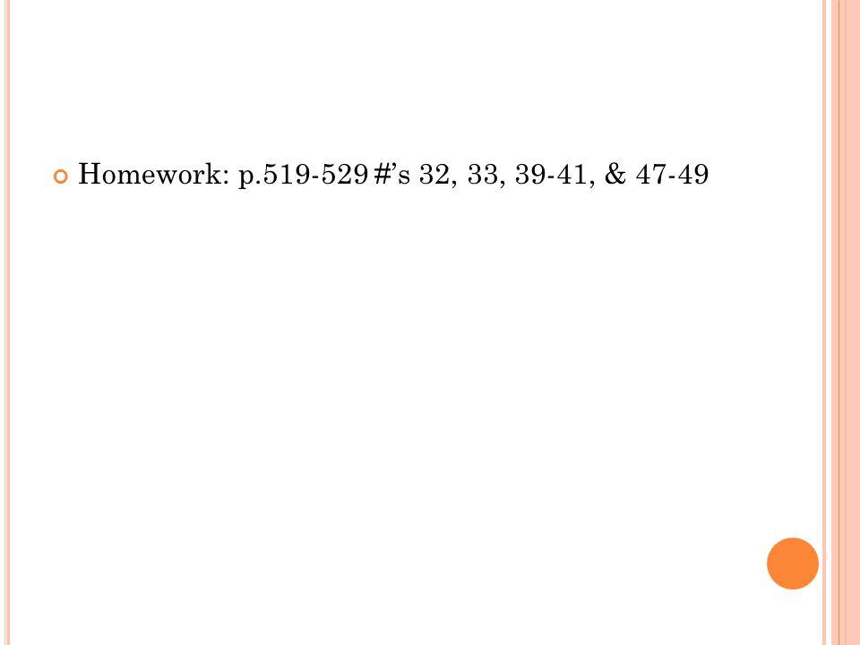Homework: p.519-529 #s 32, 33, 39-41, & 47-49