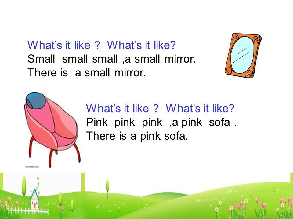 Whats it like . Whats it like. Small small small,a small mirror.