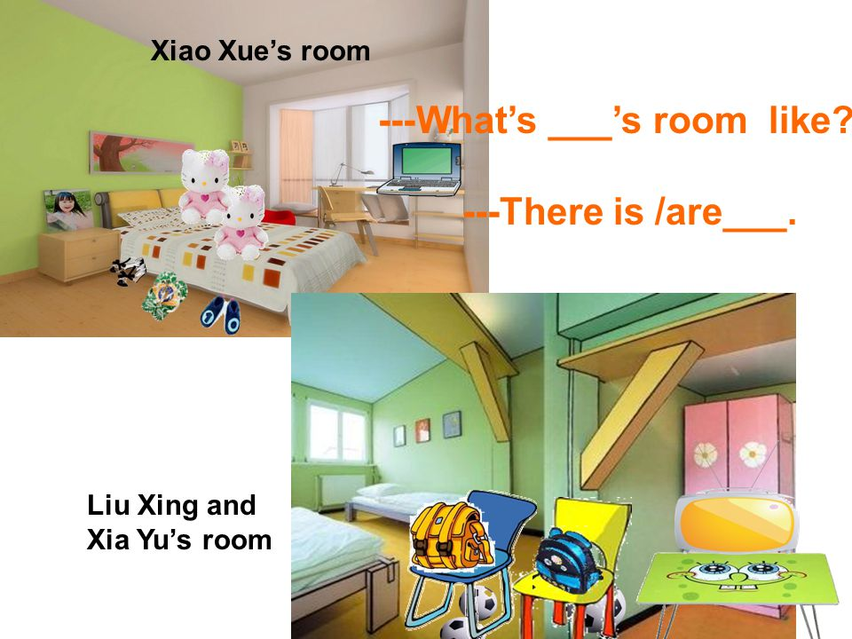 Xiao Xues room Liu Xing and Xia Yus room ---Whats ___s room like ---There is /are___.