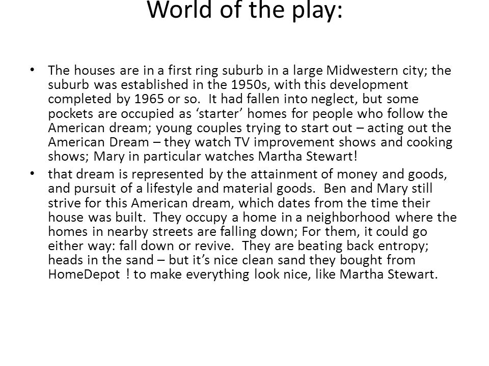 World of the play: The houses are in a first ring suburb in a large Midwestern city; the suburb was established in the 1950s, with this development completed by 1965 or so.