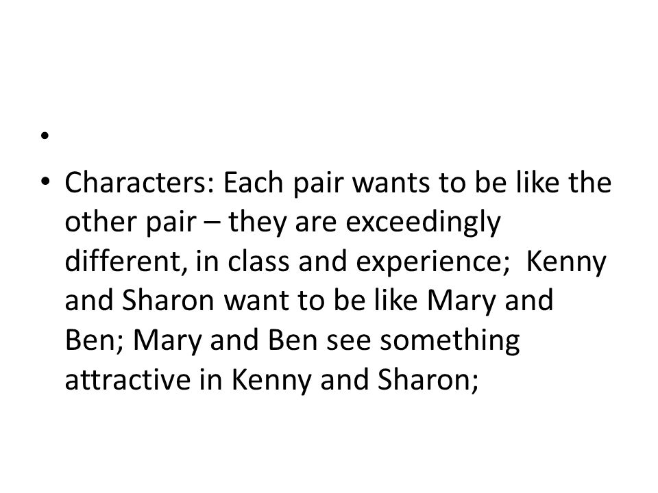 Characters: Each pair wants to be like the other pair – they are exceedingly different, in class and experience; Kenny and Sharon want to be like Mary and Ben; Mary and Ben see something attractive in Kenny and Sharon;