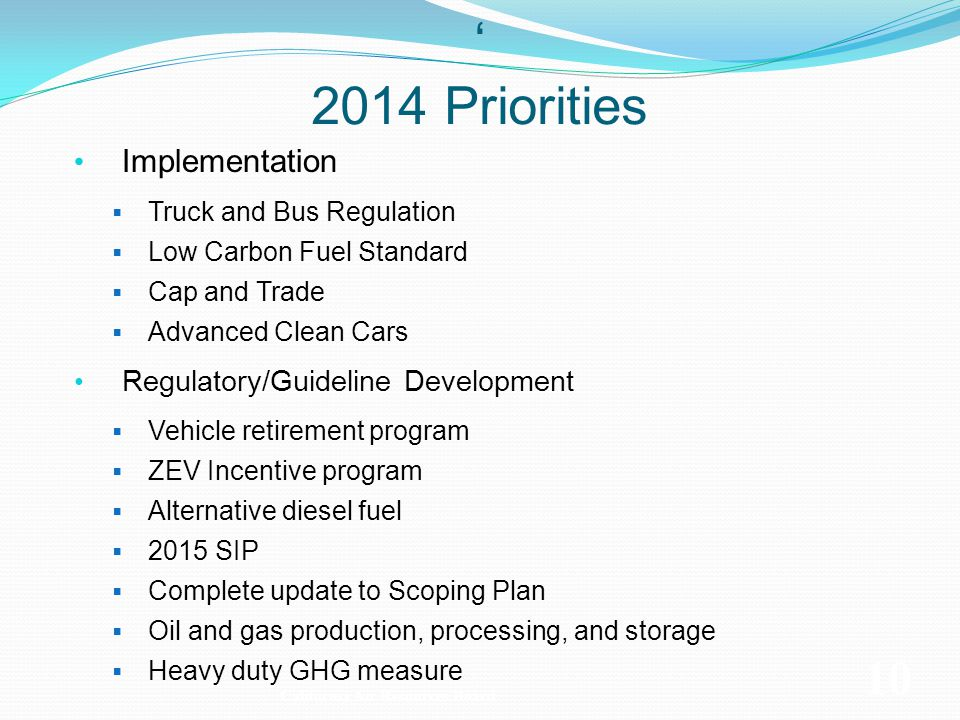 Implementation Truck and Bus Regulation Low Carbon Fuel Standard Cap and Trade Advanced Clean Cars Regulatory/Guideline Development Vehicle retirement program ZEV Incentive program Alternative diesel fuel 2015 SIP Complete update to Scoping Plan Oil and gas production, processing, and storage Heavy duty GHG measure California Air Resources Board 10 2014 Priorities