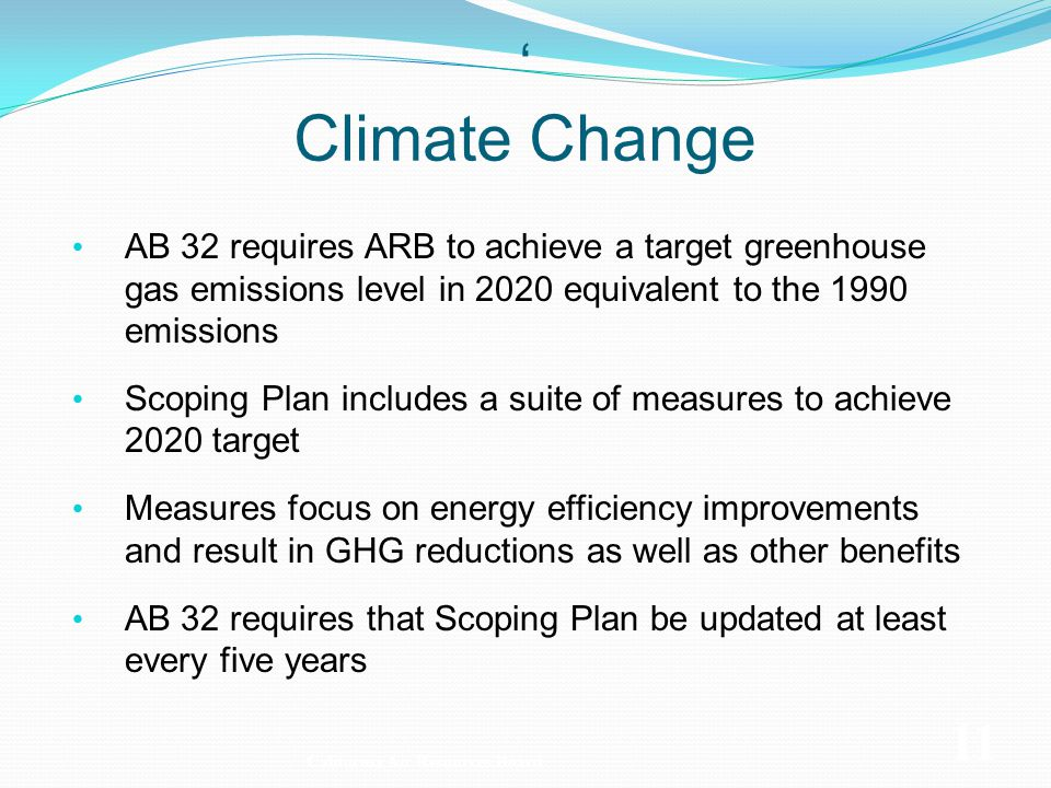 AB 32 requires ARB to achieve a target greenhouse gas emissions level in 2020 equivalent to the 1990 emissions Scoping Plan includes a suite of measures to achieve 2020 target Measures focus on energy efficiency improvements and result in GHG reductions as well as other benefits AB 32 requires that Scoping Plan be updated at least every five years California Air Resources Board 11 Climate Change