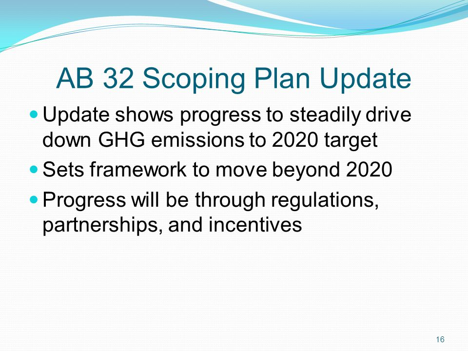 AB 32 Scoping Plan Update Update shows progress to steadily drive down GHG emissions to 2020 target Sets framework to move beyond 2020 Progress will b
