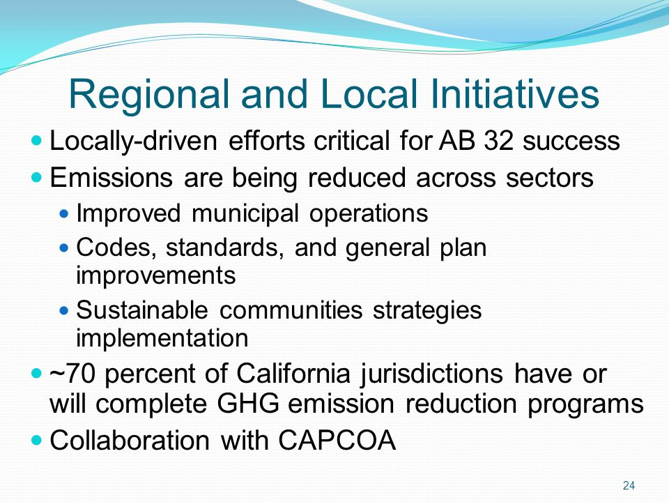 Regional and Local Initiatives Locally-driven efforts critical for AB 32 success Emissions are being reduced across sectors Improved municipal operations Codes, standards, and general plan improvements Sustainable communities strategies implementation ~70 percent of California jurisdictions have or will complete GHG emission reduction programs Collaboration with CAPCOA 24